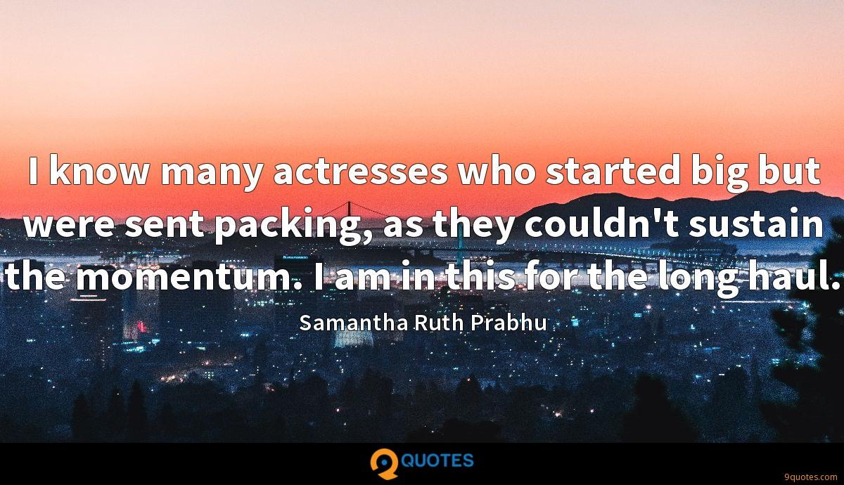 I know many actresses who started big but were sent packing, as they couldn't sustain the momentum. I am in this for the long haul.