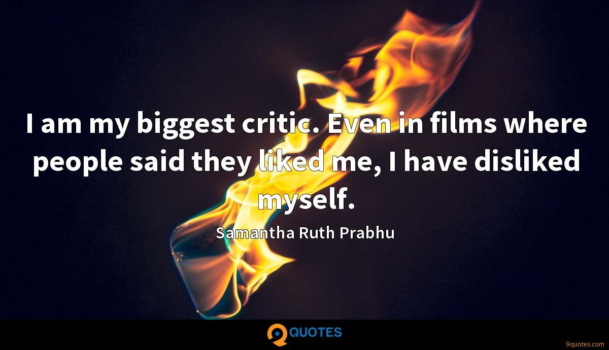 I am my biggest critic. Even in films where people said they liked me, I have disliked myself.