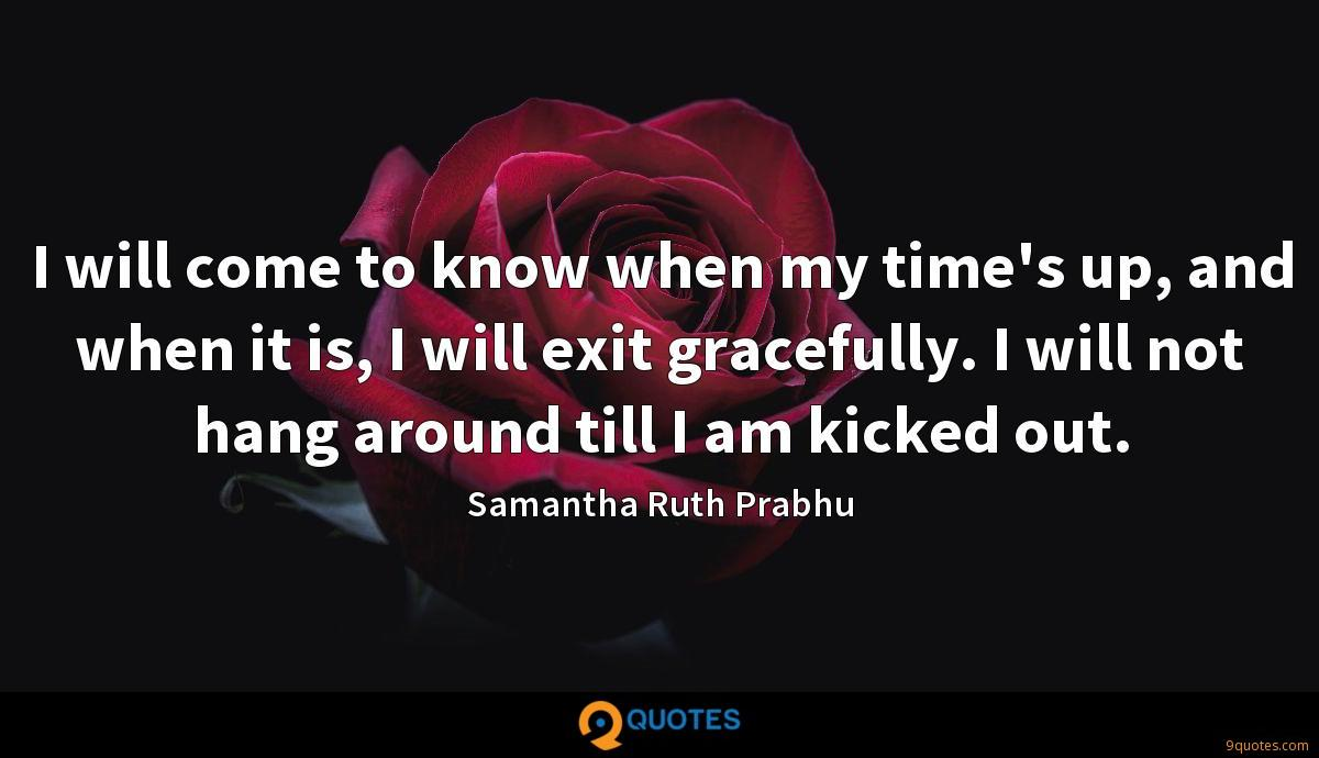 I will come to know when my time's up, and when it is, I will exit gracefully. I will not hang around till I am kicked out.