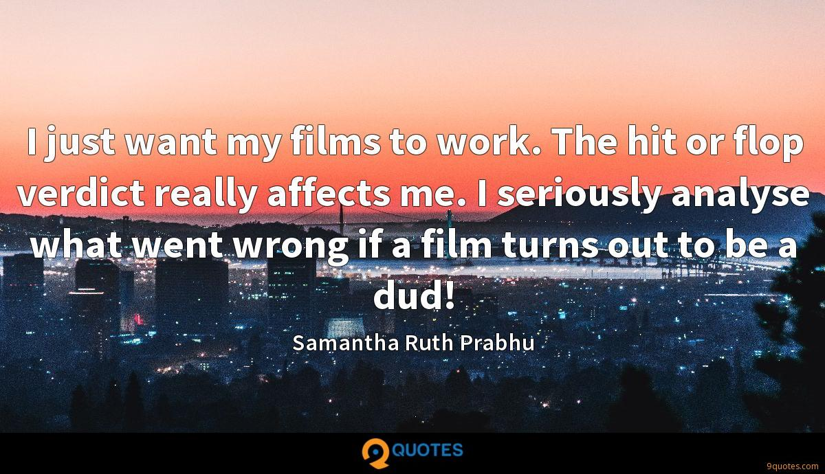 I just want my films to work. The hit or flop verdict really affects me. I seriously analyse what went wrong if a film turns out to be a dud!