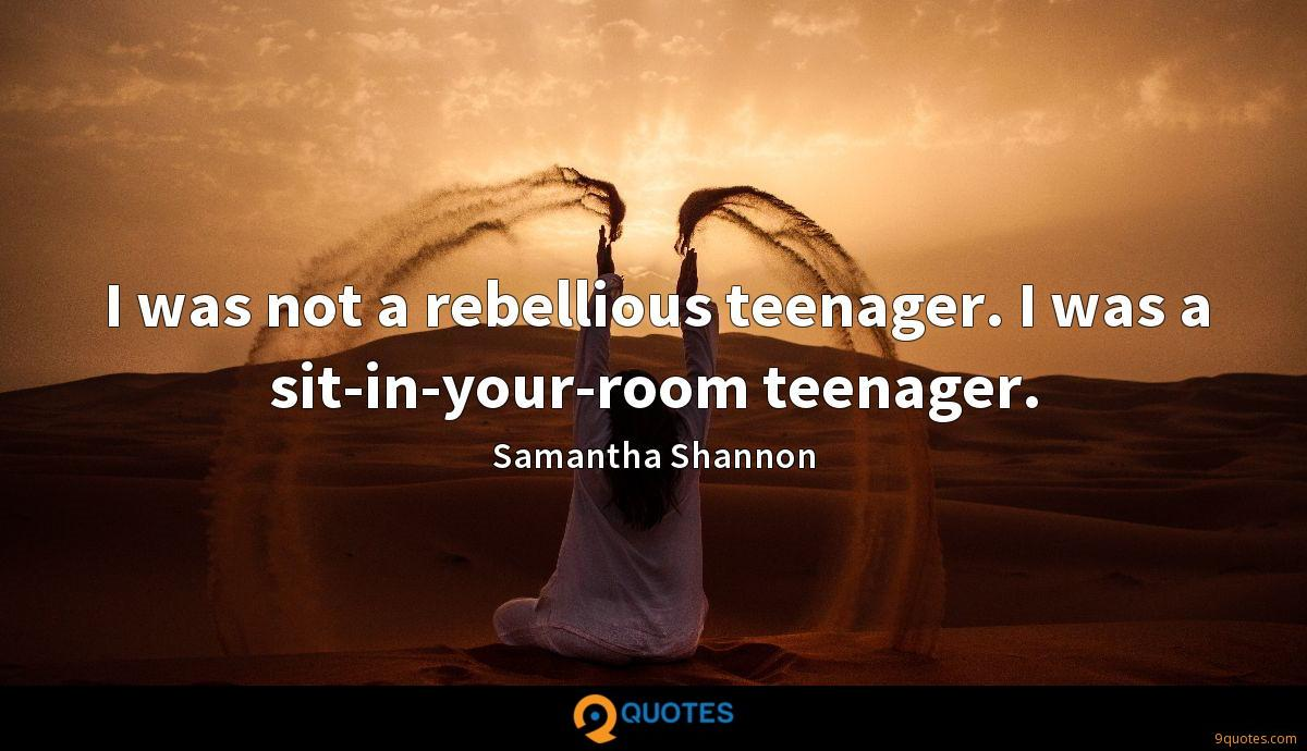 I was not a rebellious teenager. I was a sit-in-your-room teenager.