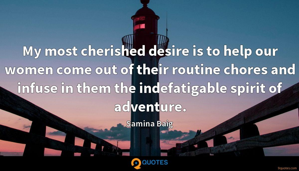 My most cherished desire is to help our women come out of their routine chores and infuse in them the indefatigable spirit of adventure.