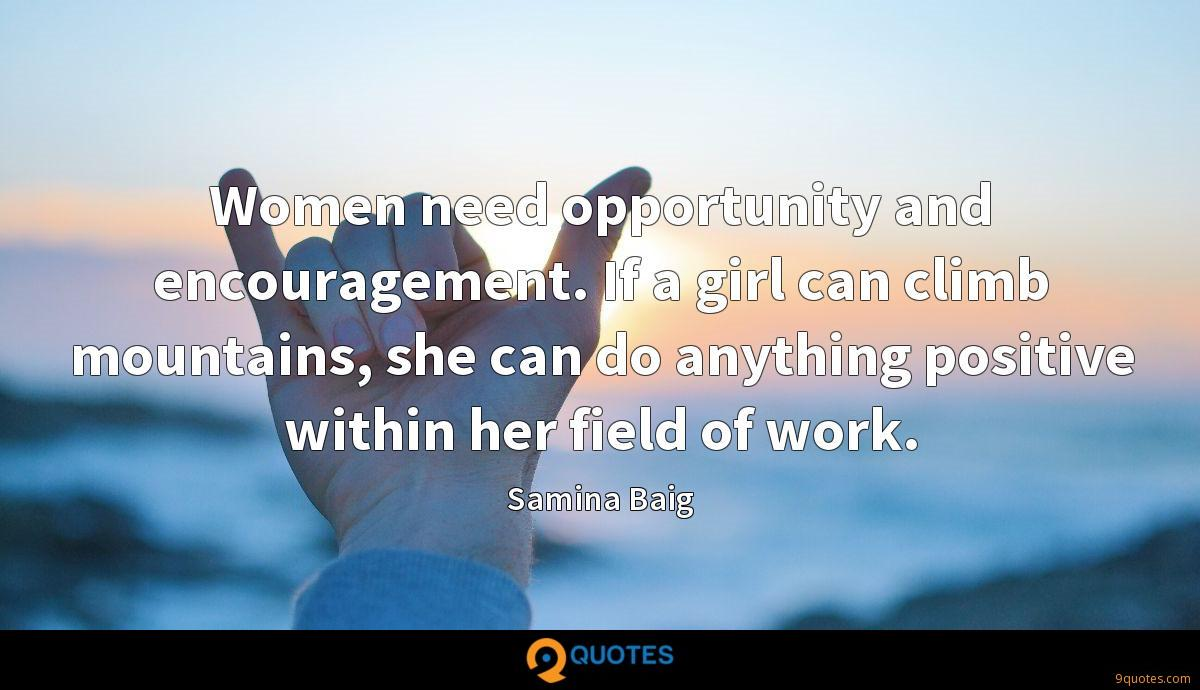 Women need opportunity and encouragement. If a girl can climb mountains, she can do anything positive within her field of work.