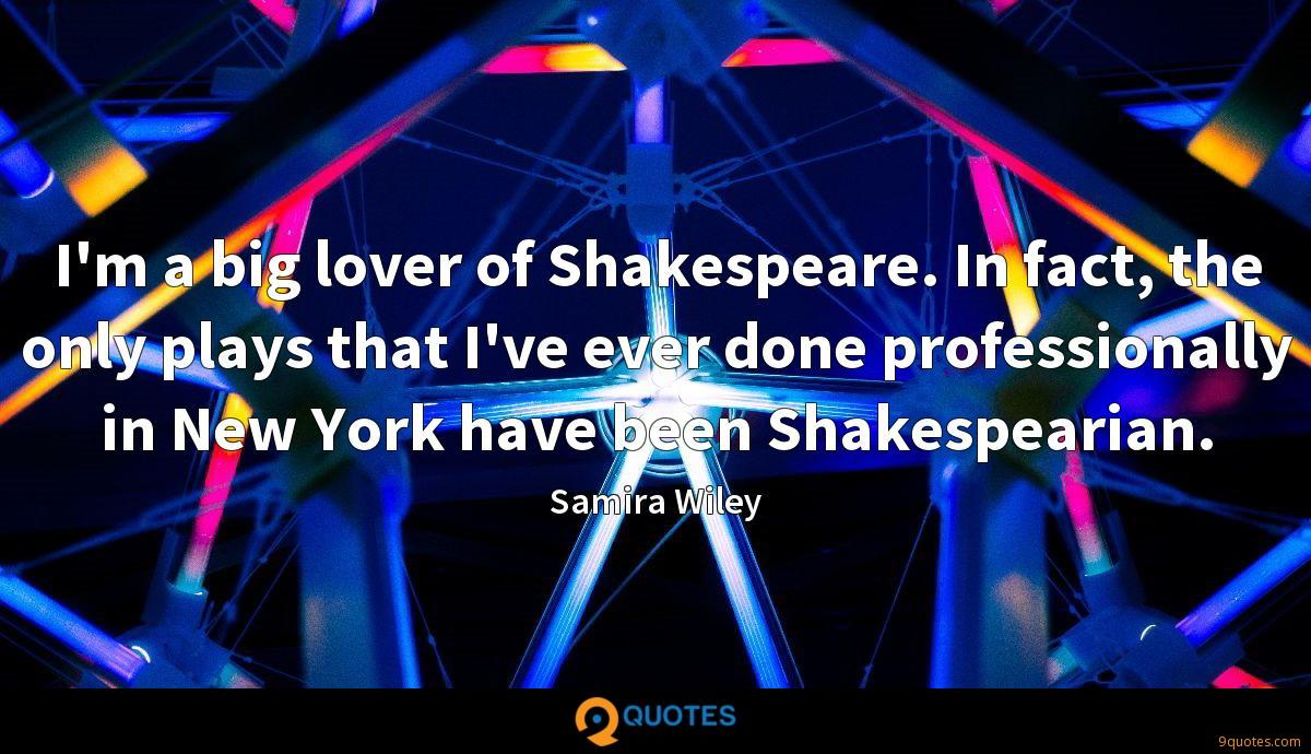 I'm a big lover of Shakespeare. In fact, the only plays that I've ever done professionally in New York have been Shakespearian.