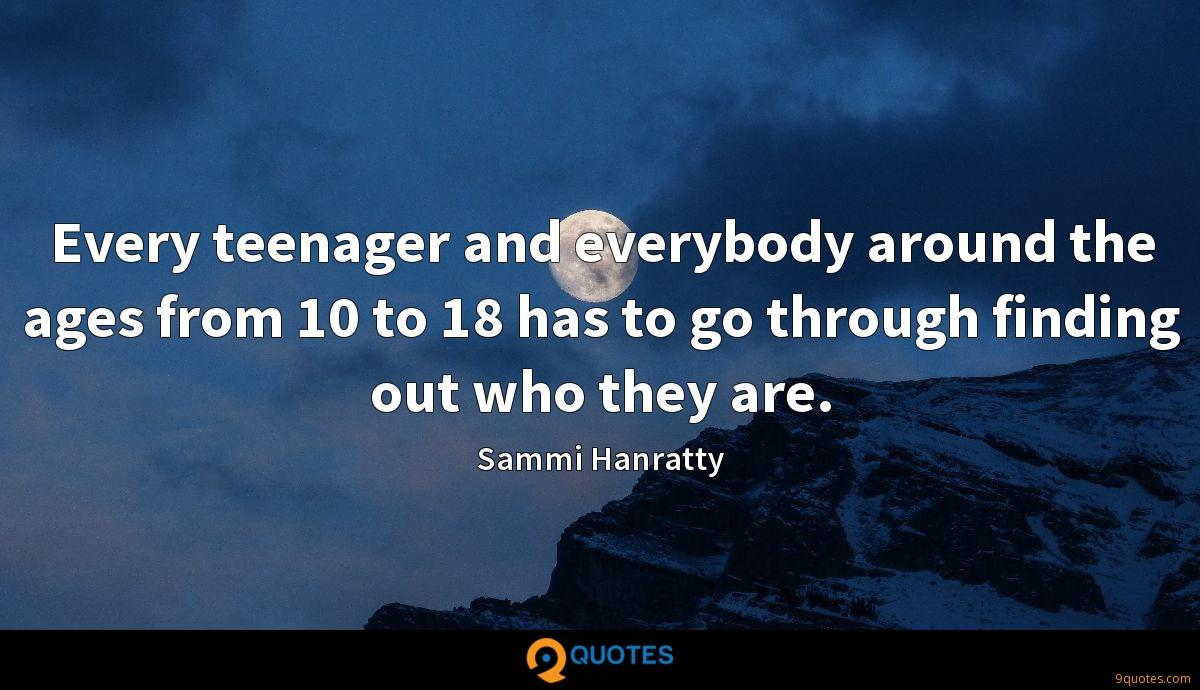 Every teenager and everybody around the ages from 10 to 18 has to go through finding out who they are.