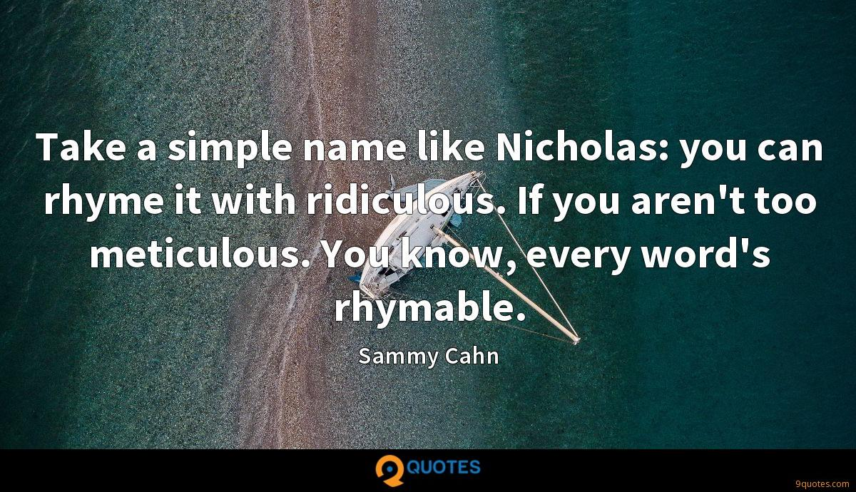 Take a simple name like Nicholas: you can rhyme it with ridiculous. If you aren't too meticulous. You know, every word's rhymable.