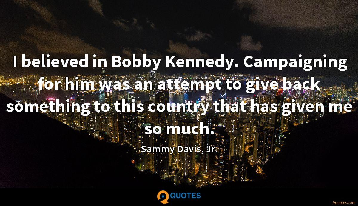 I believed in Bobby Kennedy. Campaigning for him was an attempt to give back something to this country that has given me so much.