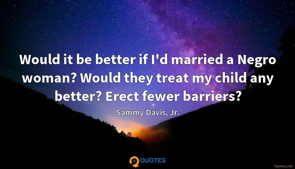 Would it be better if I'd married a Negro woman? Would they treat my child any better? Erect fewer barriers?