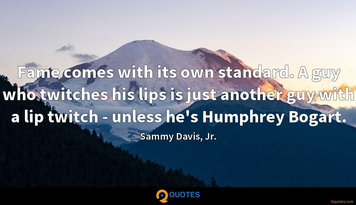Fame comes with its own standard. A guy who twitches his lips is just another guy with a lip twitch - unless he's Humphrey Bogart.
