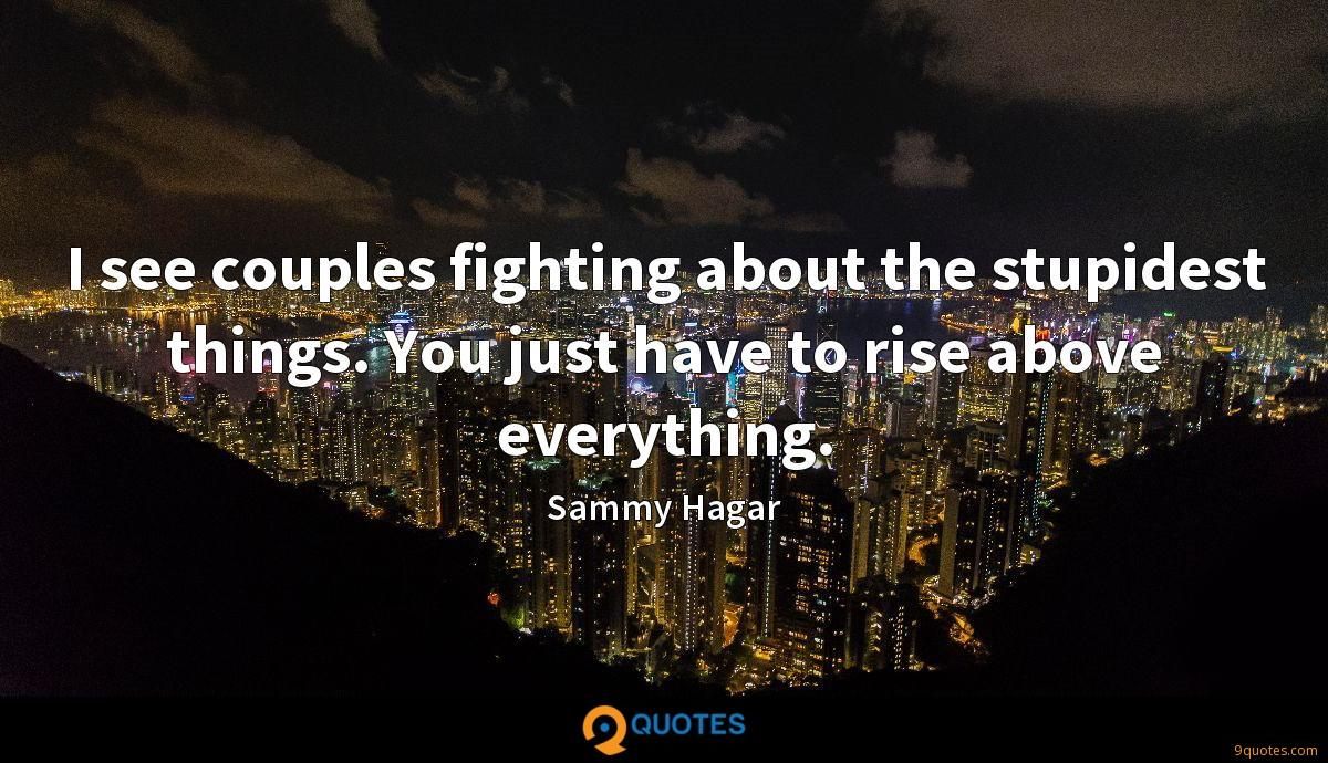 I see couples fighting about the stupidest things. You just have to rise above everything.