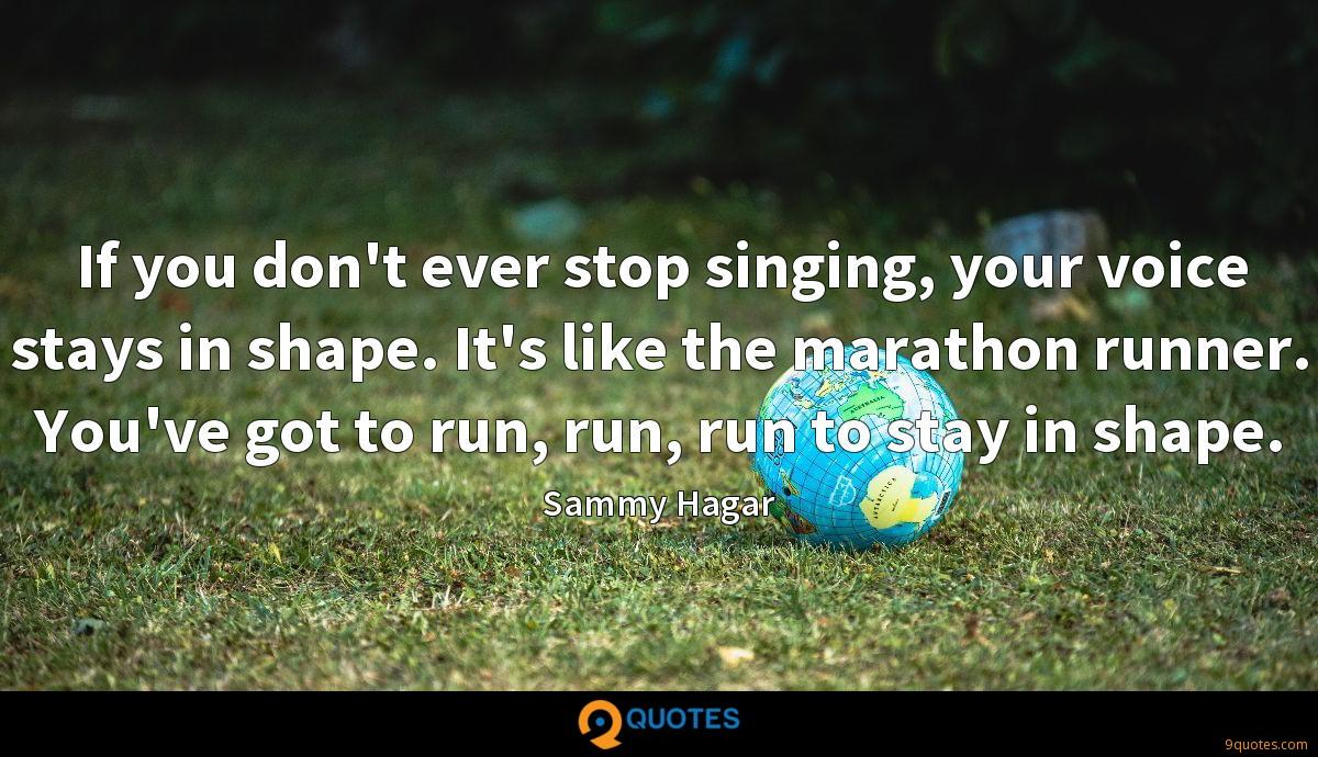 If you don't ever stop singing, your voice stays in shape. It's like the marathon runner. You've got to run, run, run to stay in shape.