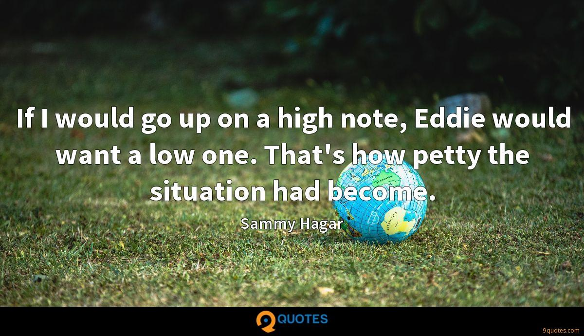 If I would go up on a high note, Eddie would want a low one. That's how petty the situation had become.