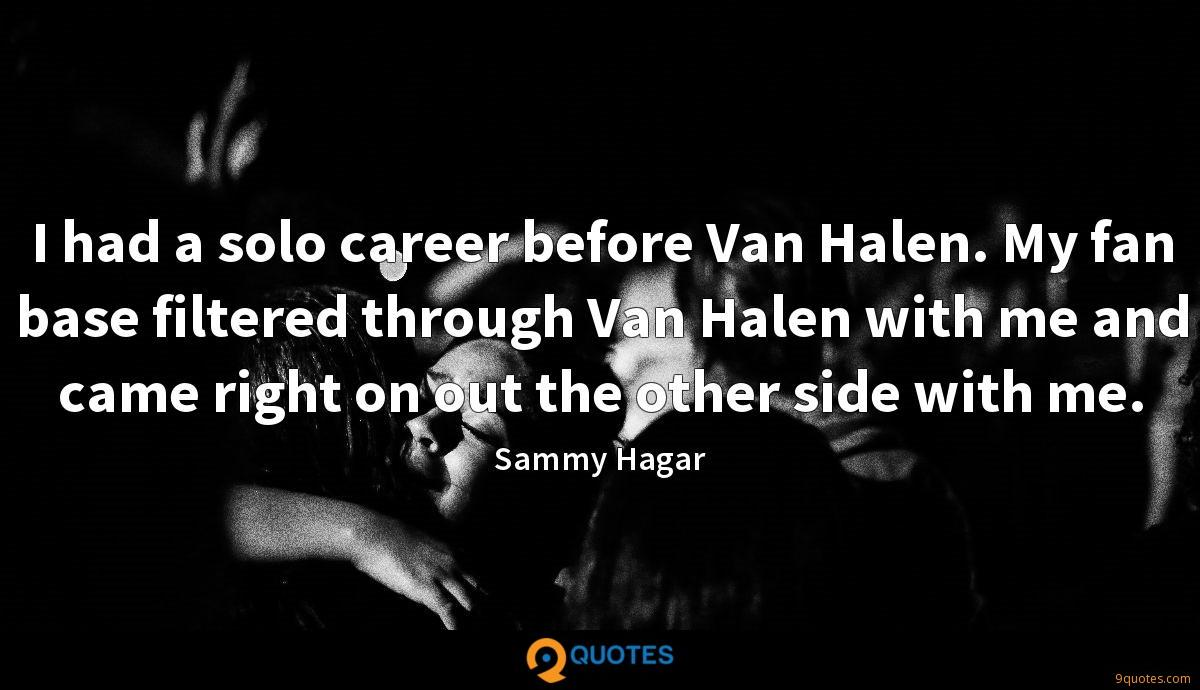 I had a solo career before Van Halen. My fan base filtered through Van Halen with me and came right on out the other side with me.