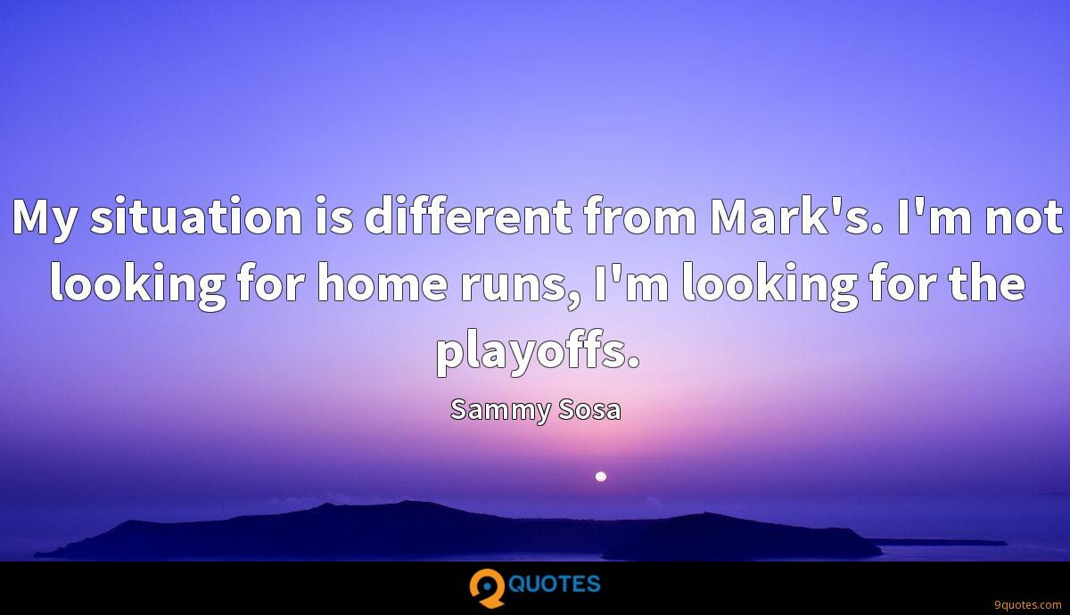 My situation is different from Mark's. I'm not looking for home runs, I'm looking for the playoffs.