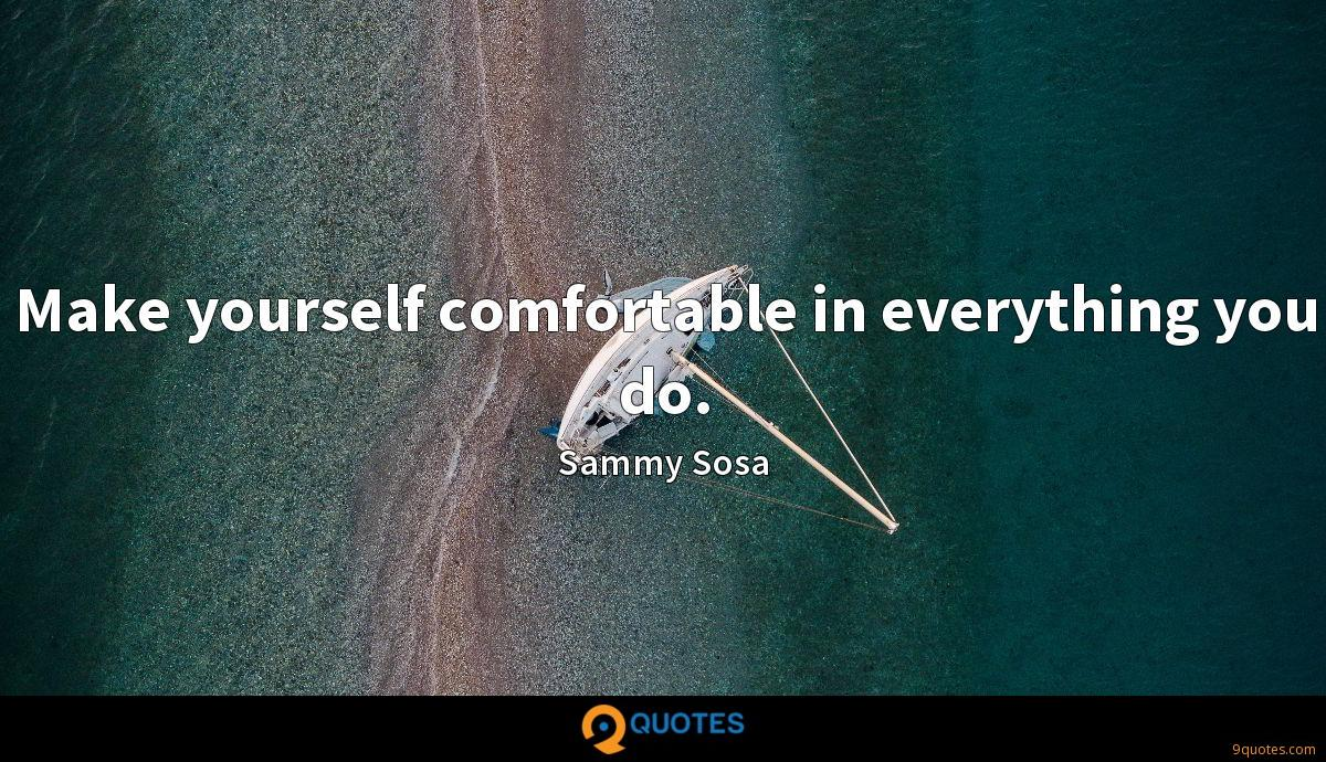 Make yourself comfortable in everything you do.