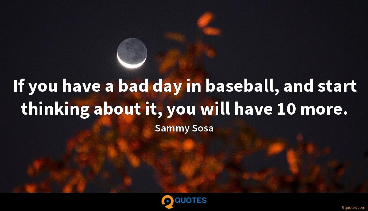 If you have a bad day in baseball, and start thinking about it, you will have 10 more.