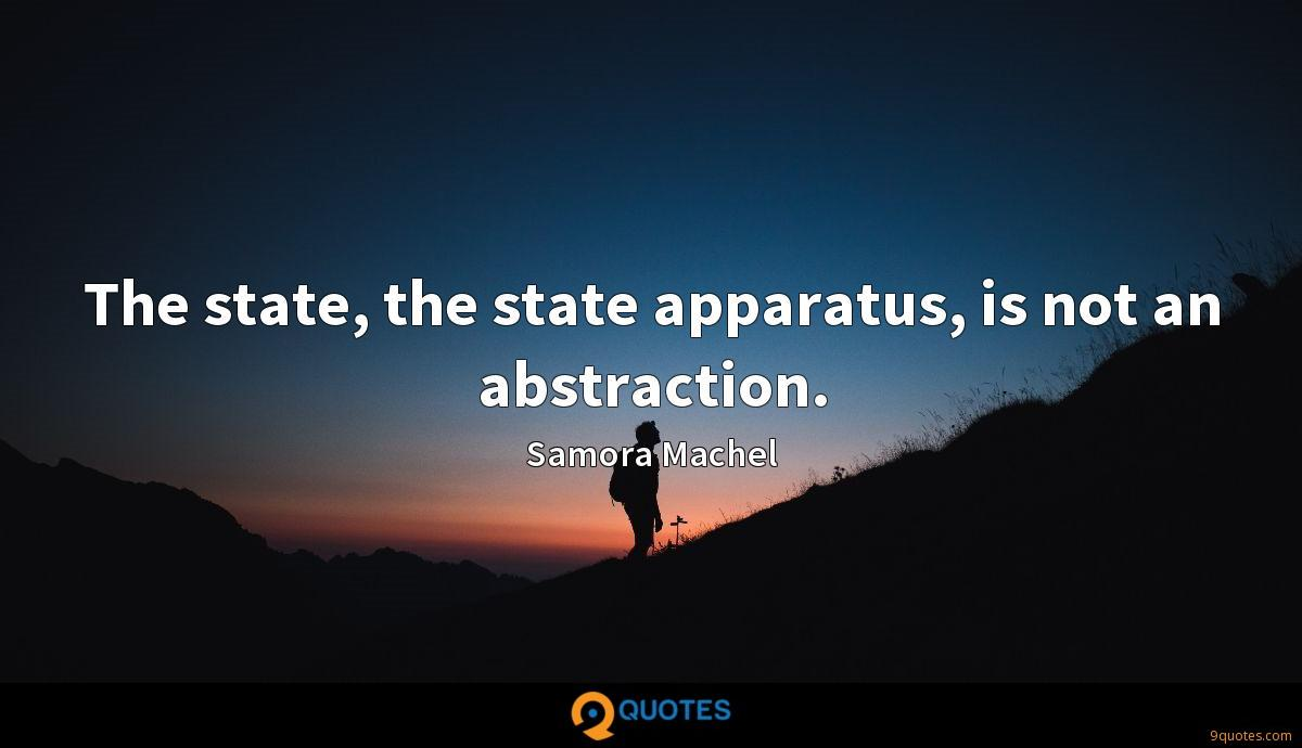 The state, the state apparatus, is not an abstraction.
