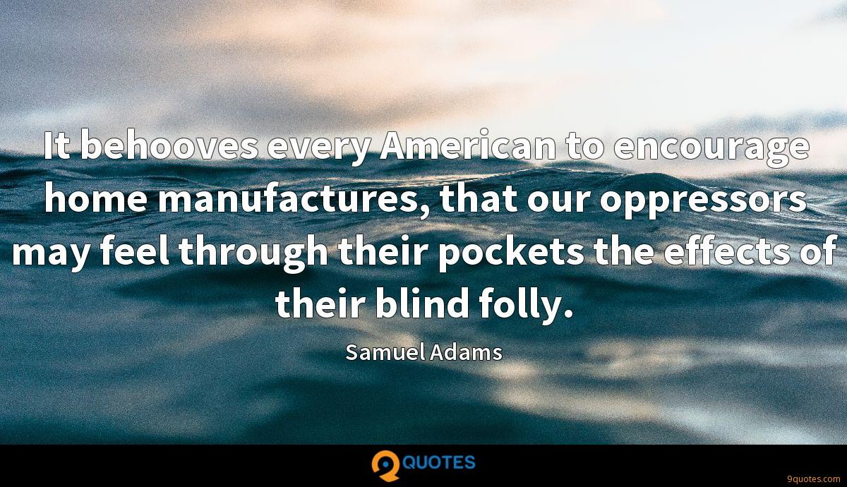 It behooves every American to encourage home manufactures, that our oppressors may feel through their pockets the effects of their blind folly.