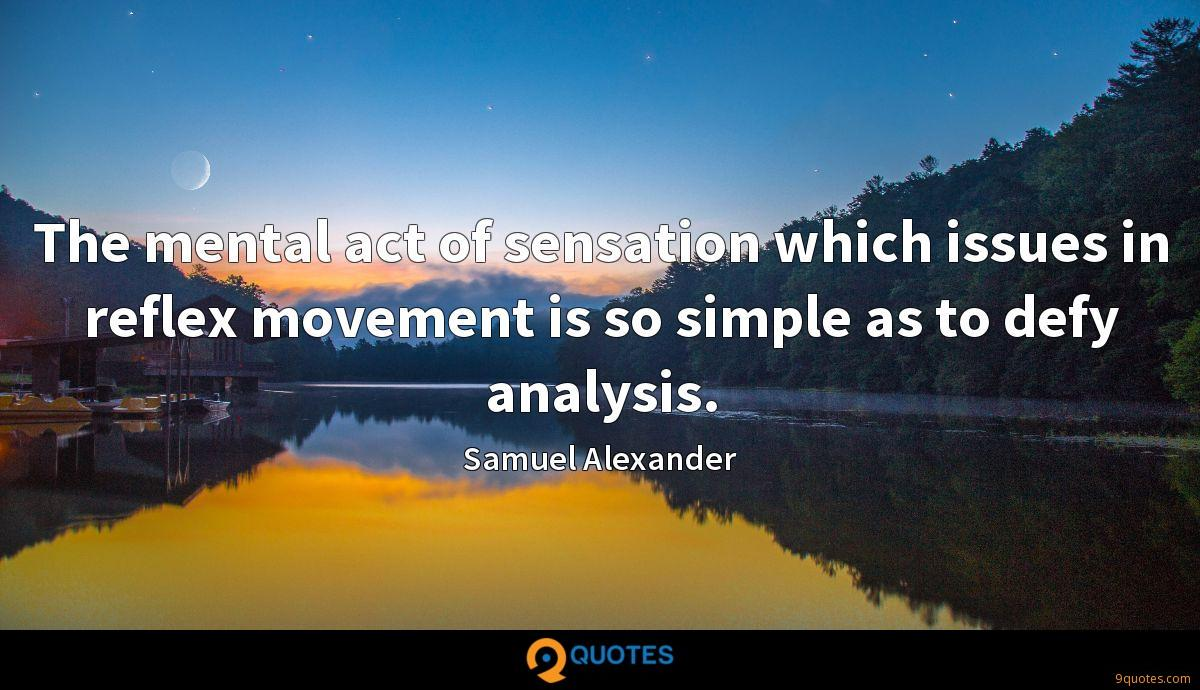 The mental act of sensation which issues in reflex movement is so simple as to defy analysis.