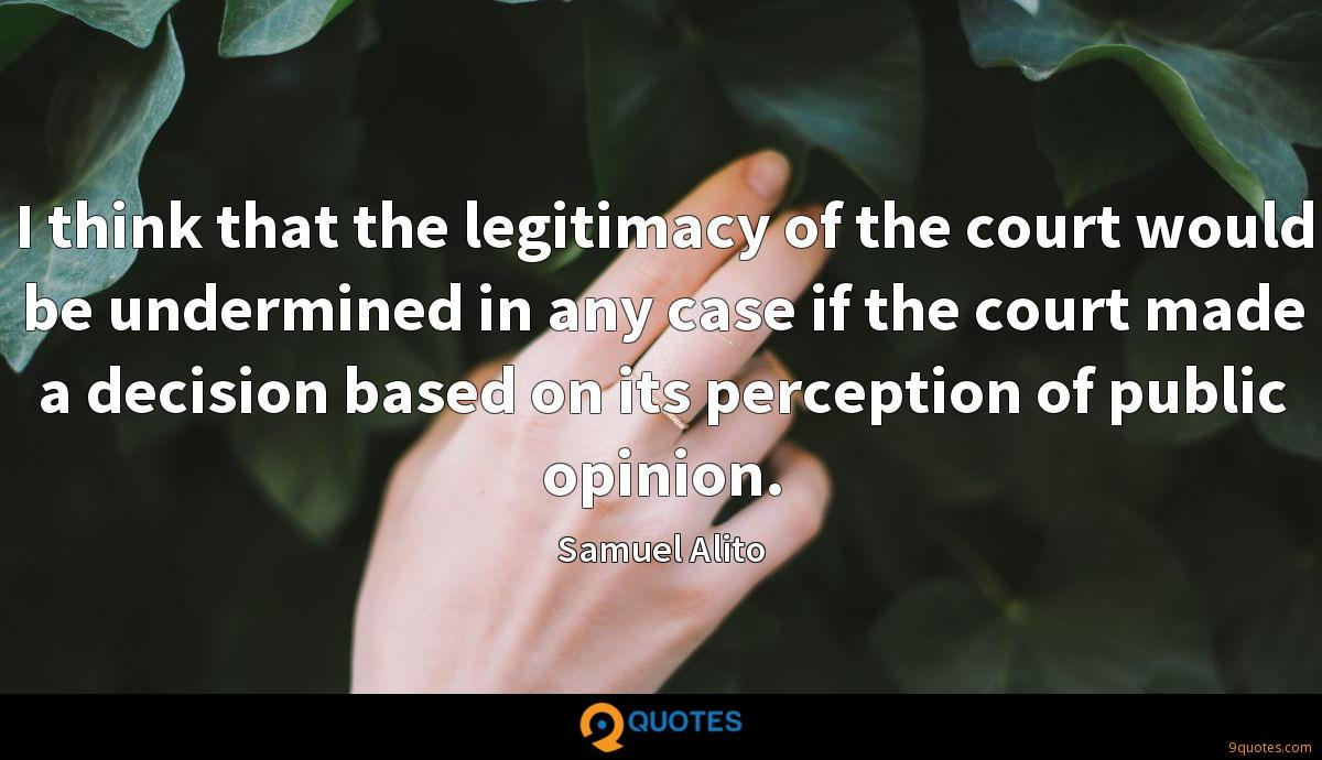 I think that the legitimacy of the court would be undermined in any case if the court made a decision based on its perception of public opinion.
