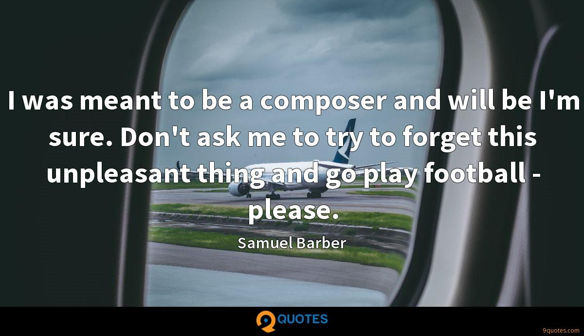 I was meant to be a composer and will be I'm sure. Don't ask me to try to forget this unpleasant thing and go play football - please.