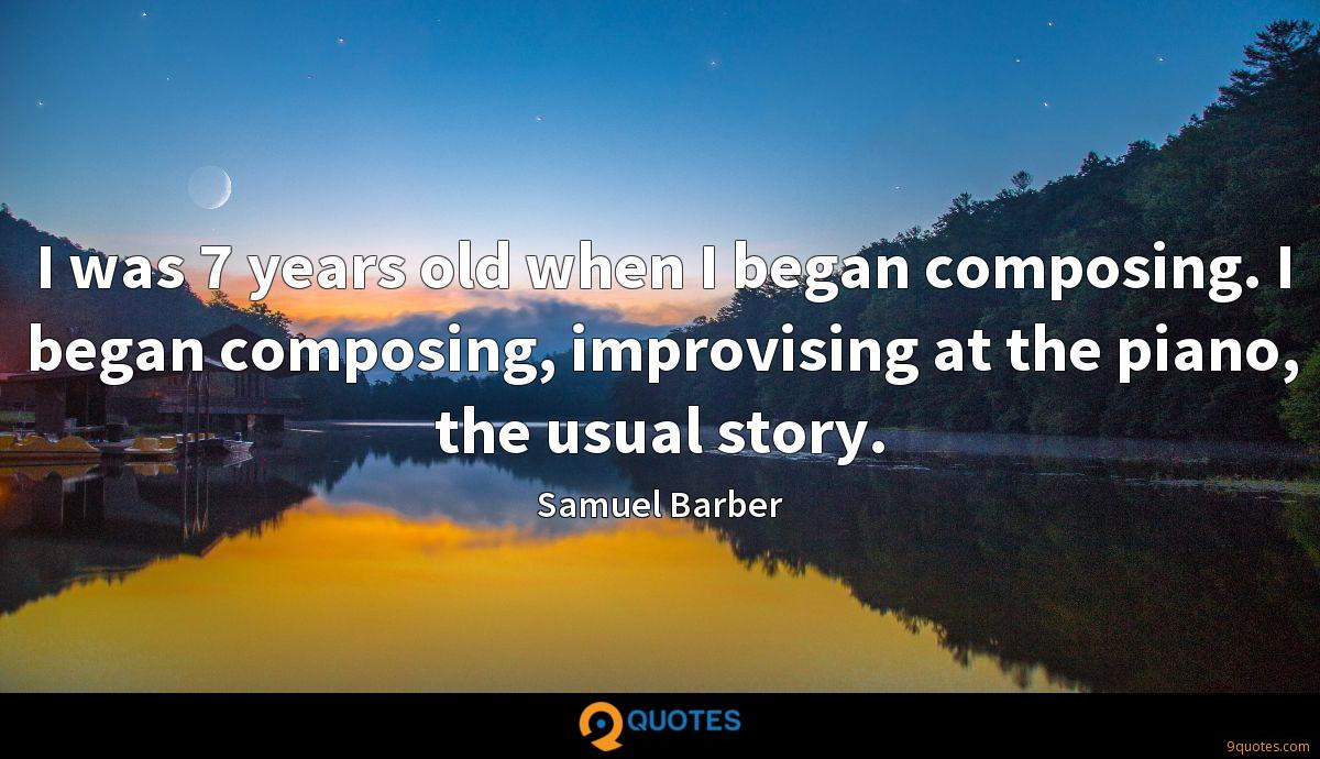 I was 7 years old when I began composing. I began composing, improvising at the piano, the usual story.