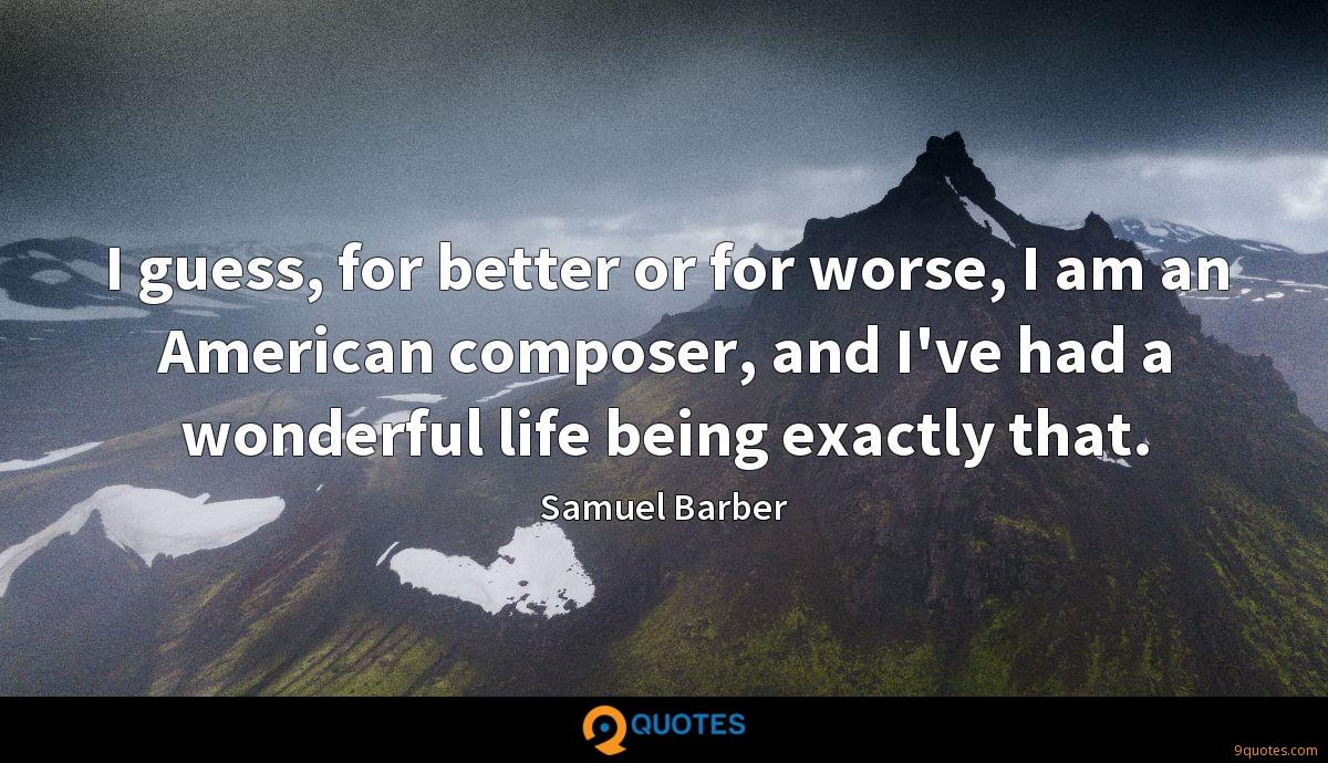 I guess, for better or for worse, I am an American composer, and I've had a wonderful life being exactly that.