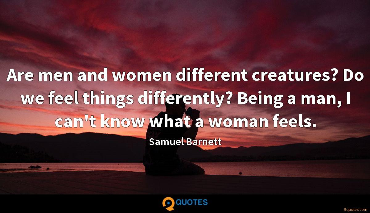 Are men and women different creatures? Do we feel things differently? Being a man, I can't know what a woman feels.