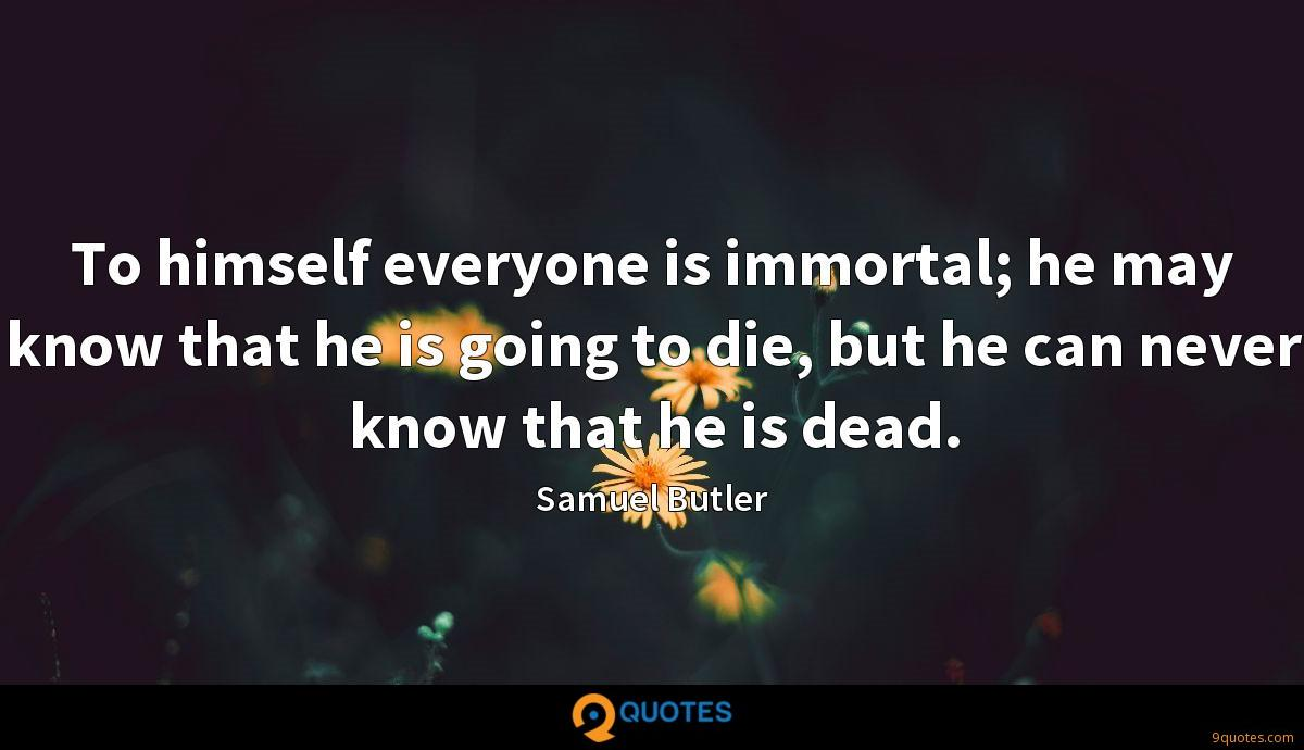 To himself everyone is immortal; he may know that he is going to die, but he can never know that he is dead.