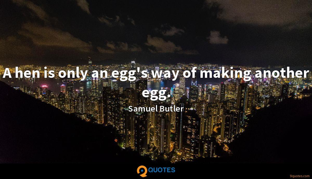 A hen is only an egg's way of making another egg.