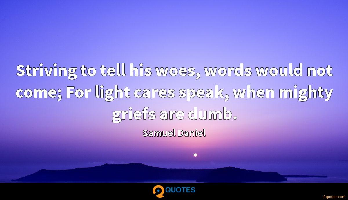 Striving to tell his woes, words would not come; For light cares speak, when mighty griefs are dumb.