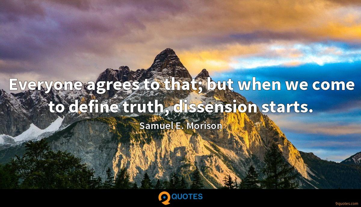 Everyone agrees to that; but when we come to define truth, dissension starts.