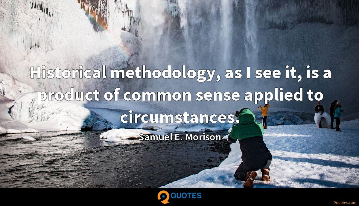 Historical methodology, as I see it, is a product of common sense applied to circumstances.