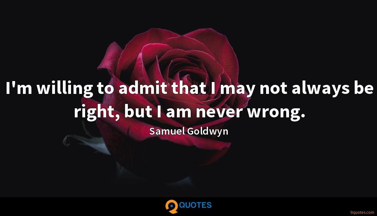 I'm willing to admit that I may not always be right, but I am never wrong.