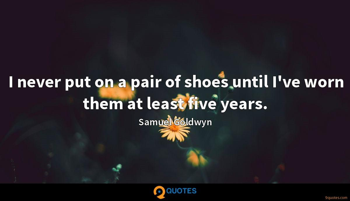 I never put on a pair of shoes until I've worn them at least five years.