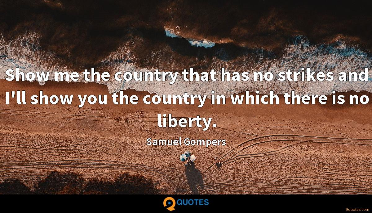 Show me the country that has no strikes and I'll show you the country in which there is no liberty.