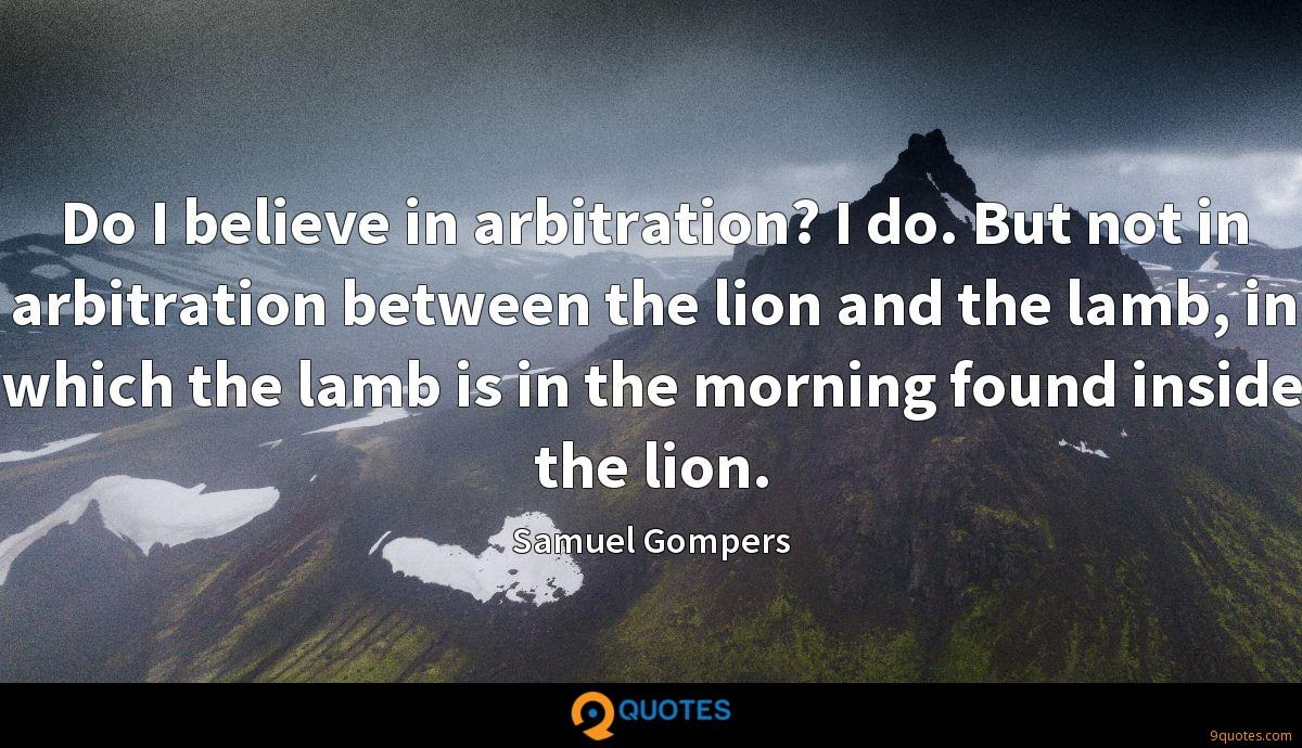 Do I believe in arbitration? I do. But not in arbitration between the lion and the lamb, in which the lamb is in the morning found inside the lion.