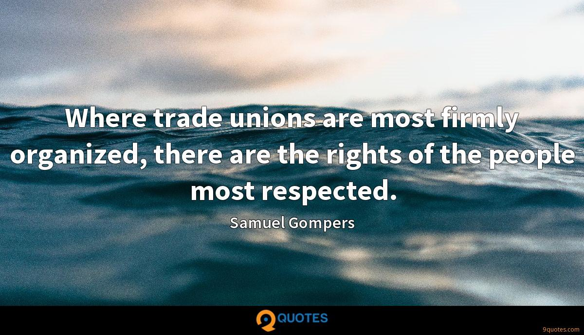 Where trade unions are most firmly organized, there are the rights of the people most respected.