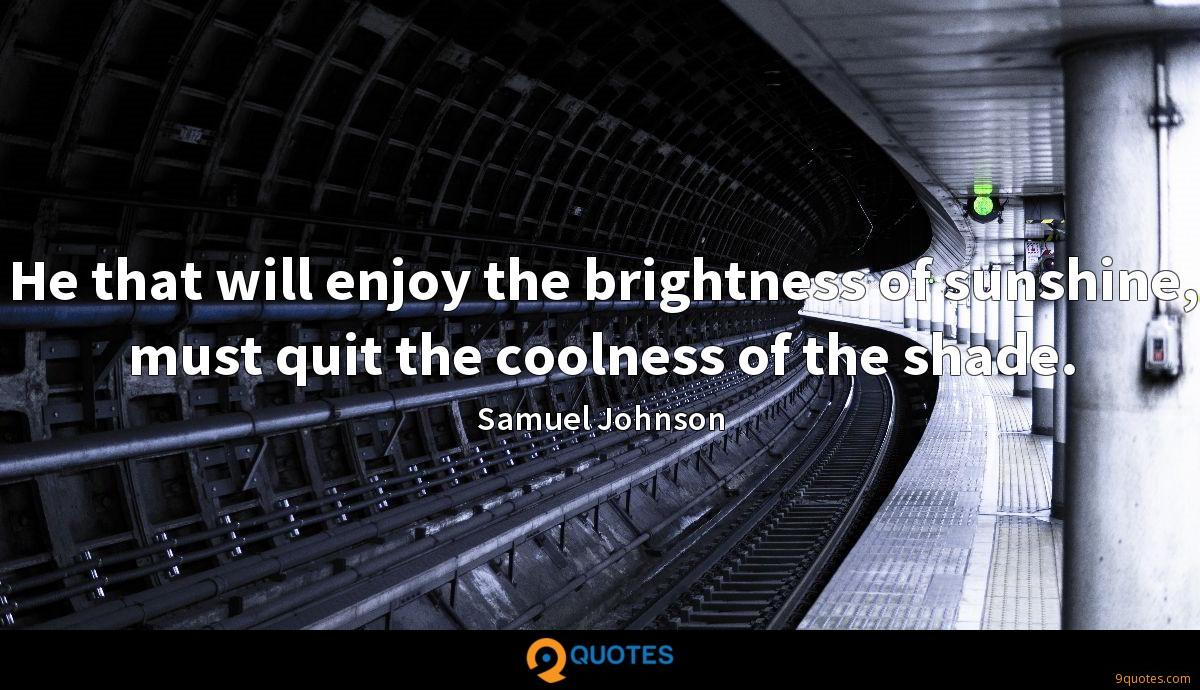 He that will enjoy the brightness of sunshine, must quit the coolness of the shade.