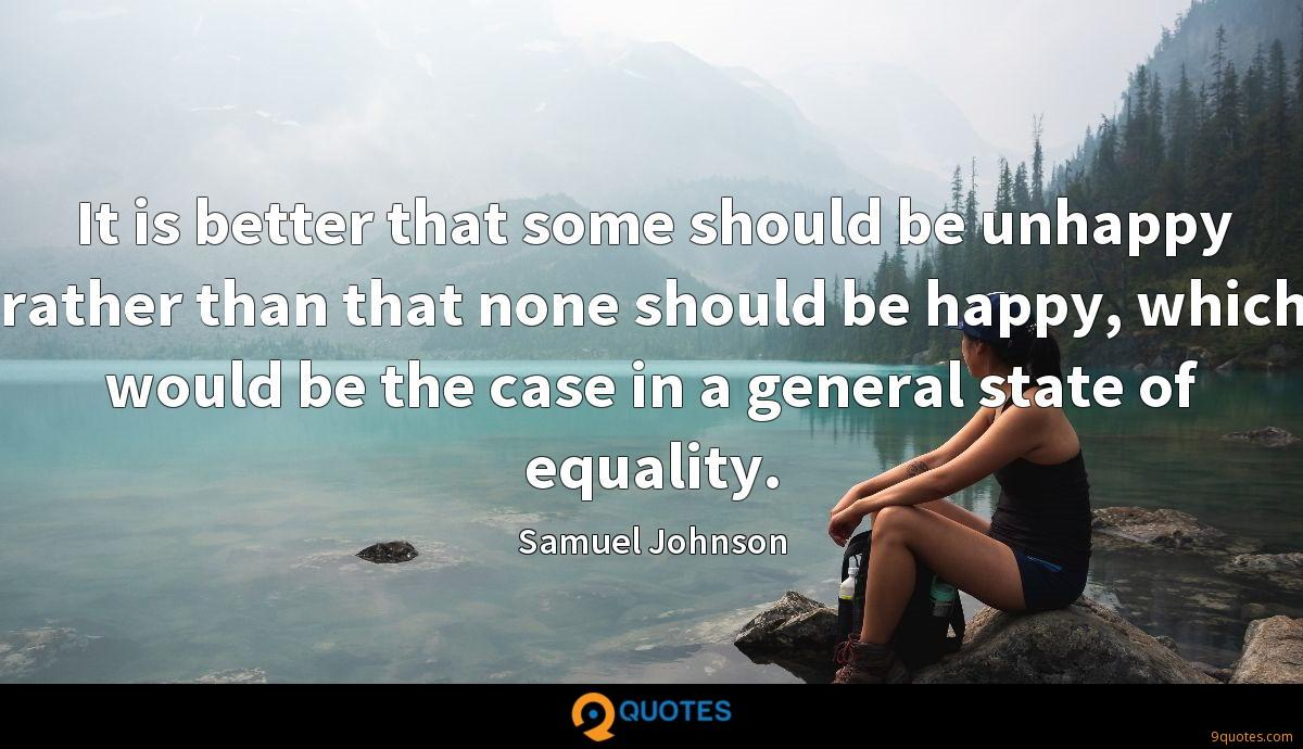 It is better that some should be unhappy rather than that none should be happy, which would be the case in a general state of equality.