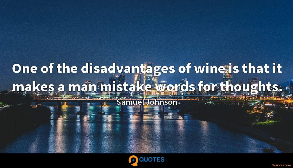 One of the disadvantages of wine is that it makes a man mistake words for thoughts.