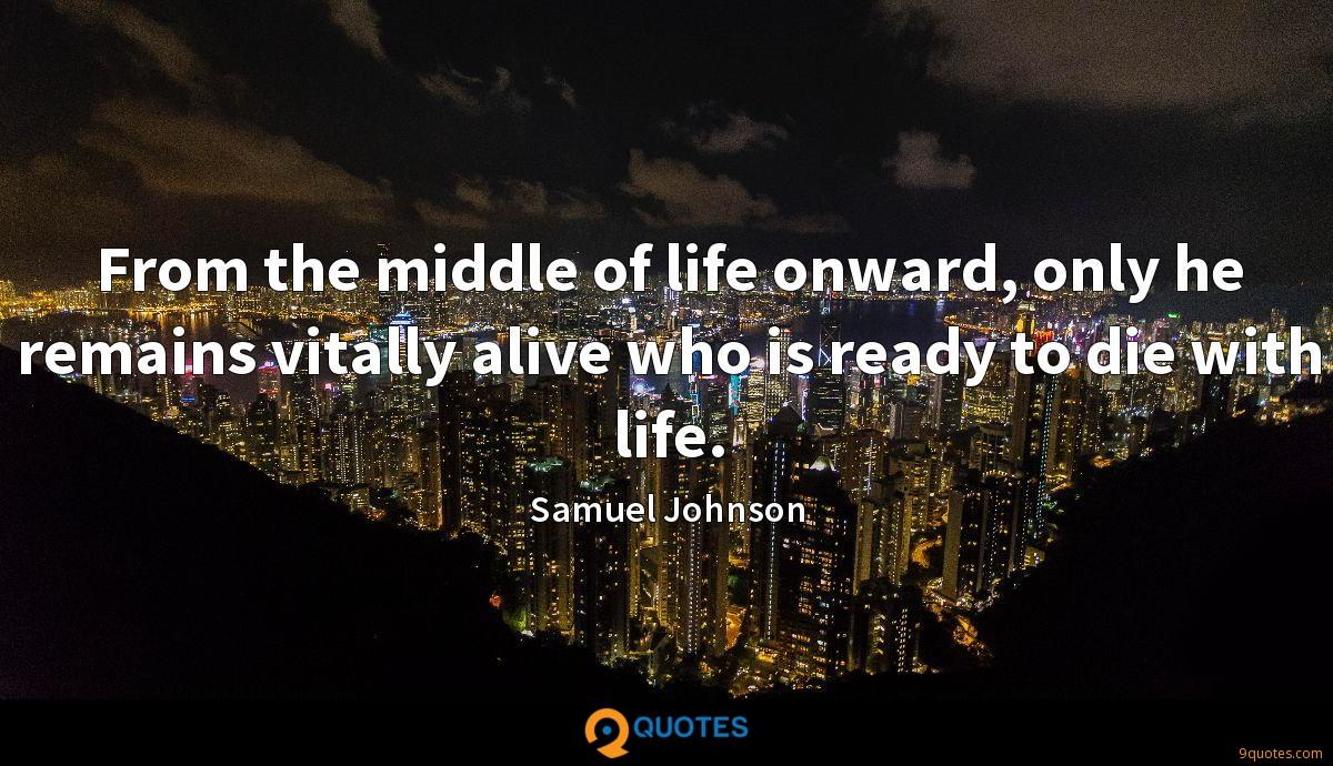 From the middle of life onward, only he remains vitally alive who is ready to die with life.
