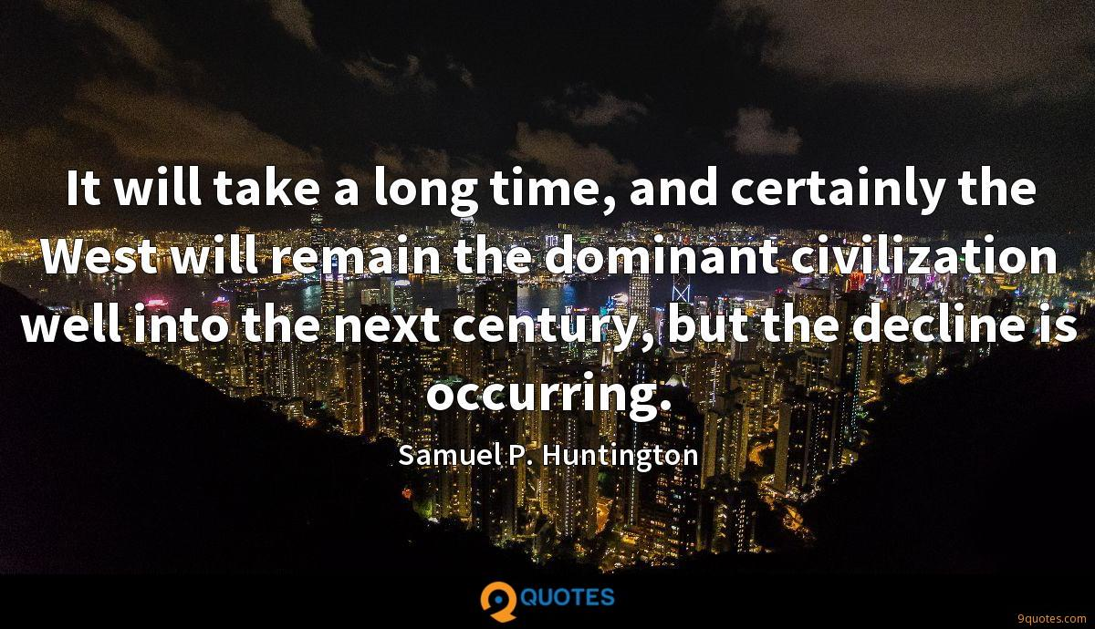 It will take a long time, and certainly the West will remain the dominant civilization well into the next century, but the decline is occurring.