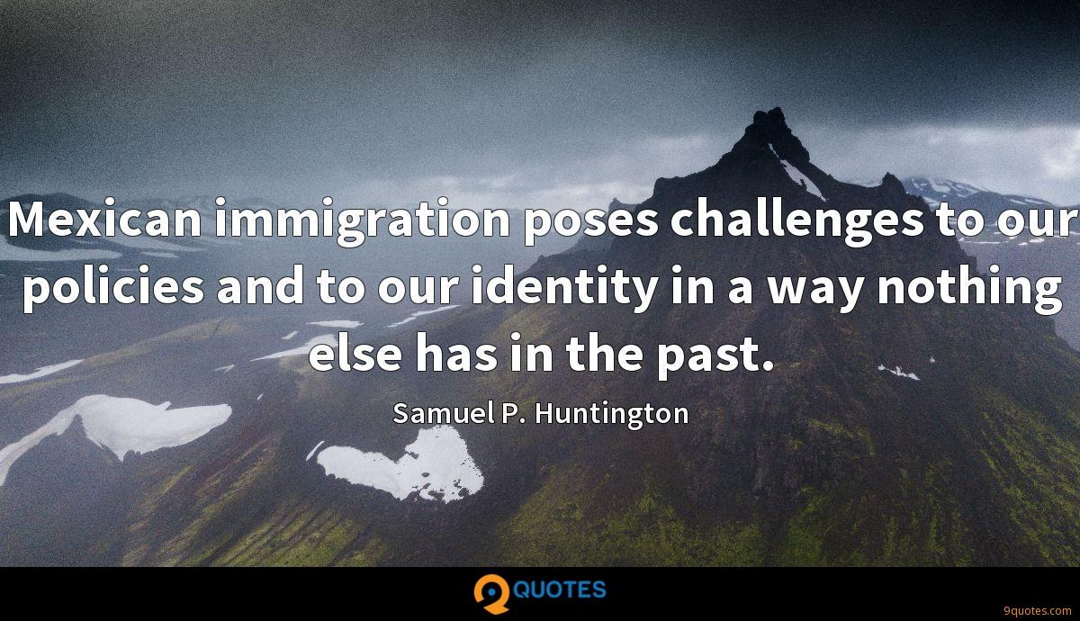 Mexican immigration poses challenges to our policies and to our identity in a way nothing else has in the past.