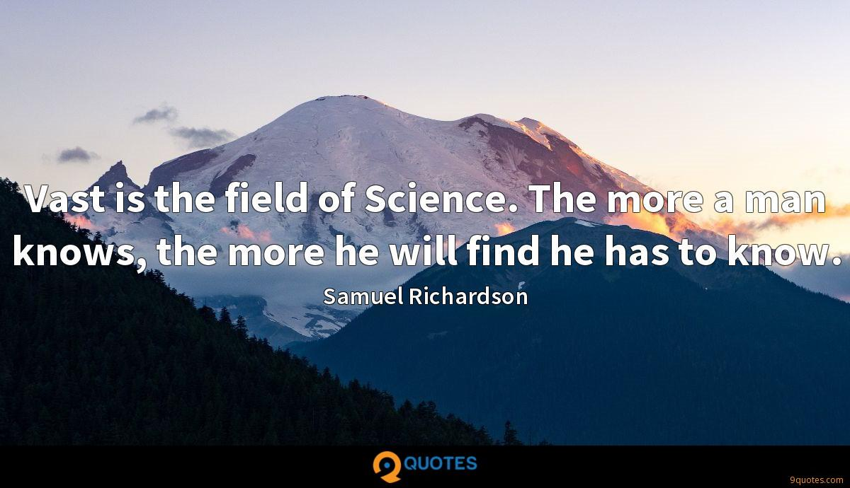 Vast is the field of Science. The more a man knows, the more he will find he has to know.