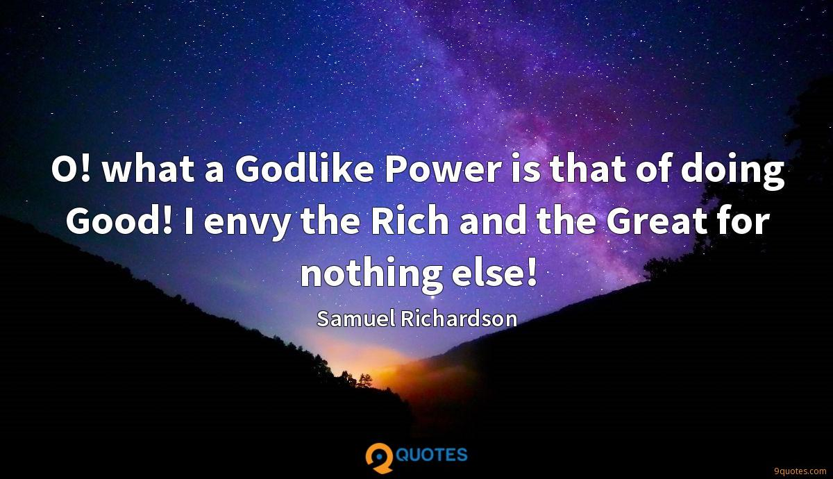 O! what a Godlike Power is that of doing Good! I envy the Rich and the Great for nothing else!