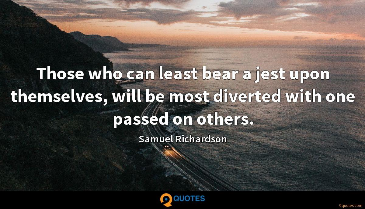 Those who can least bear a jest upon themselves, will be most diverted with one passed on others.