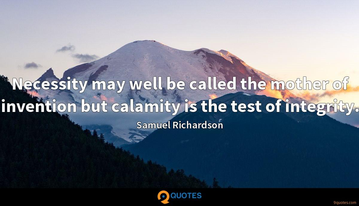 Necessity may well be called the mother of invention but calamity is the test of integrity.
