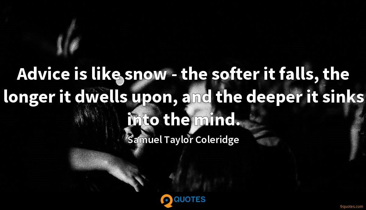 Advice is like snow - the softer it falls, the longer it dwells upon, and the deeper it sinks into the mind.