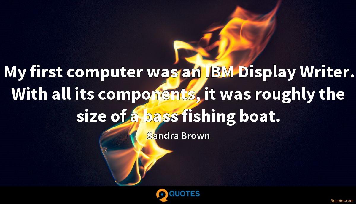 My first computer was an IBM Display Writer. With all its components, it was roughly the size of a bass fishing boat.